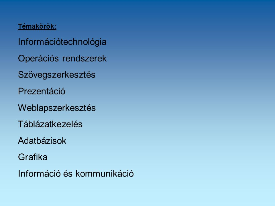 Témakörök: Információtechnológia Operációs rendszerek Szövegszerkesztés Prezentáció Weblapszerkesztés Táblázatkezelés Adatbázisok Grafika Információ é