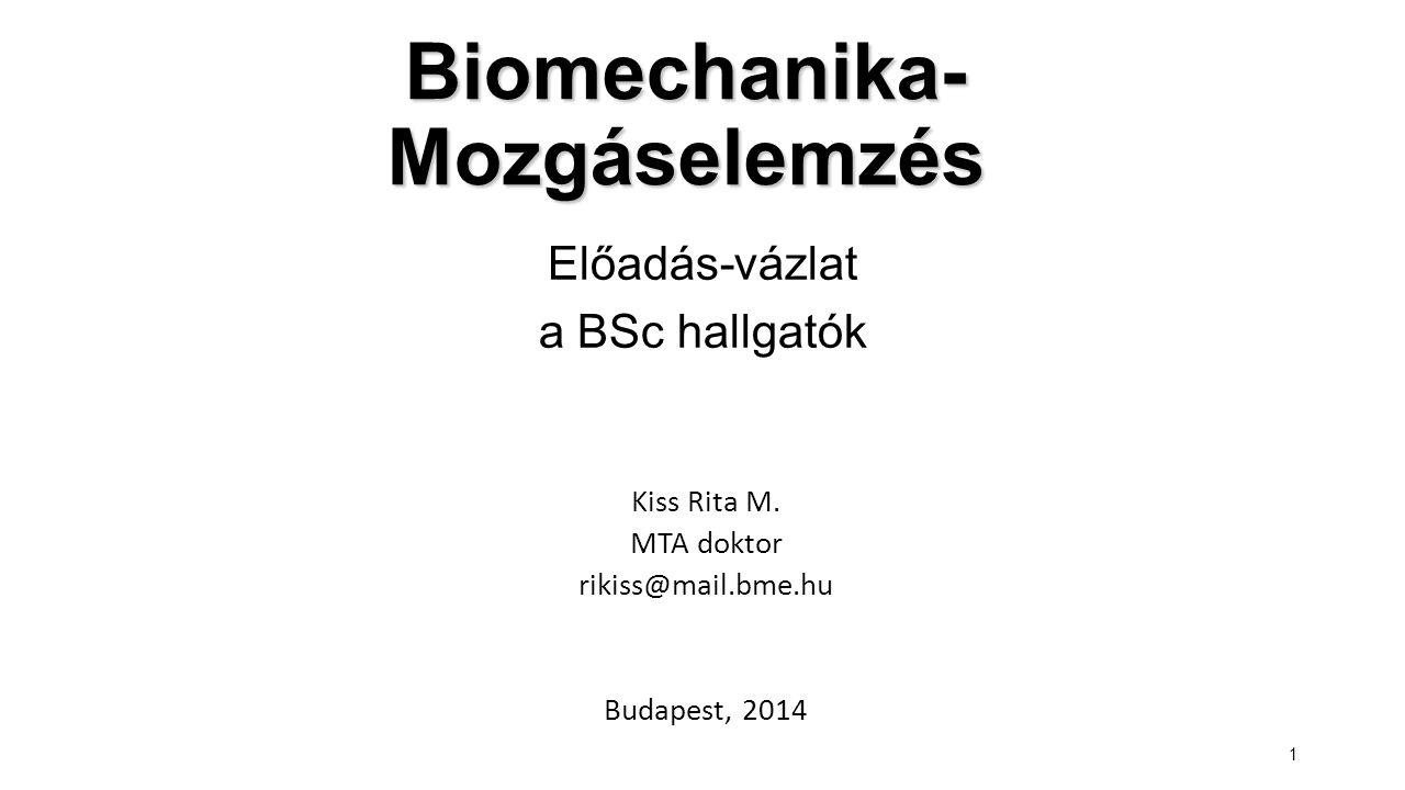 1 Biomechanika- Mozgáselemzés Kiss Rita M. MTA doktor rikiss@mail.bme.hu Budapest, 2014 Előadás-vázlat a BSc hallgatók