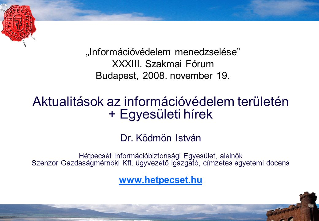 """""""Információvédelem menedzselése"""" XXXIII. Szakmai Fórum Budapest, 2008. november 19. Aktualitások az információvédelem területén + Egyesületi hírek Dr."""