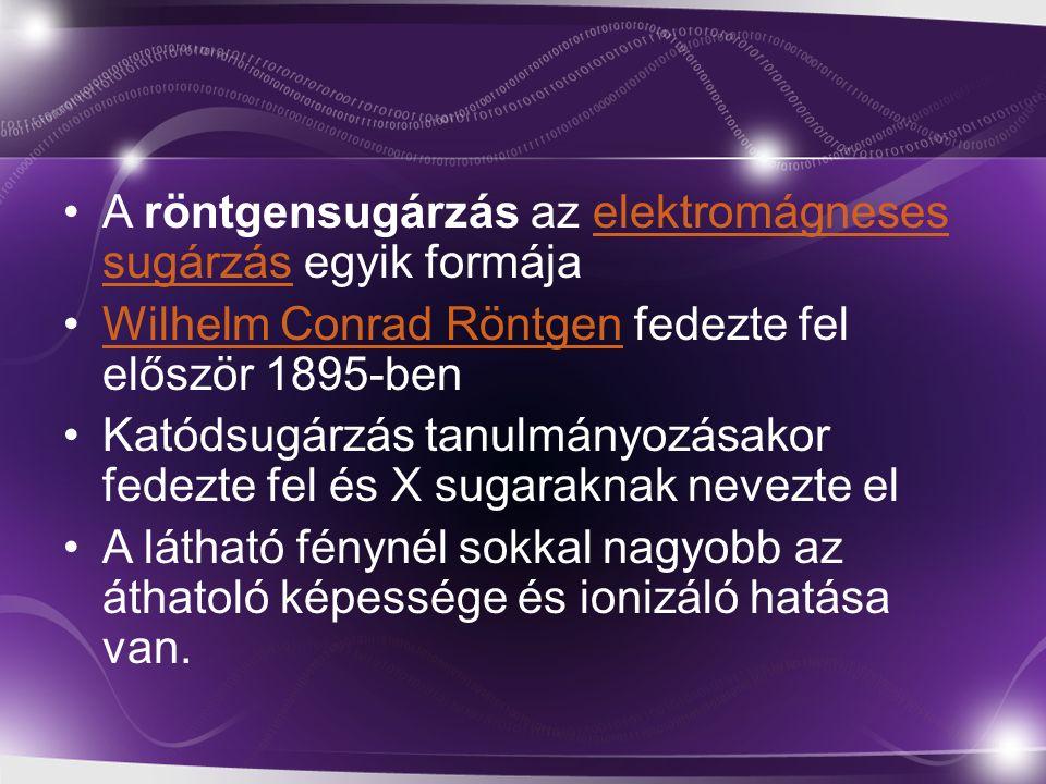 A röntgensugárzás az elektromágneses sugárzás egyik formájaelektromágneses sugárzás Wilhelm Conrad Röntgen fedezte fel először 1895-benWilhelm Conrad Röntgen Katódsugárzás tanulmányozásakor fedezte fel és X sugaraknak nevezte el A látható fénynél sokkal nagyobb az áthatoló képessége és ionizáló hatása van.