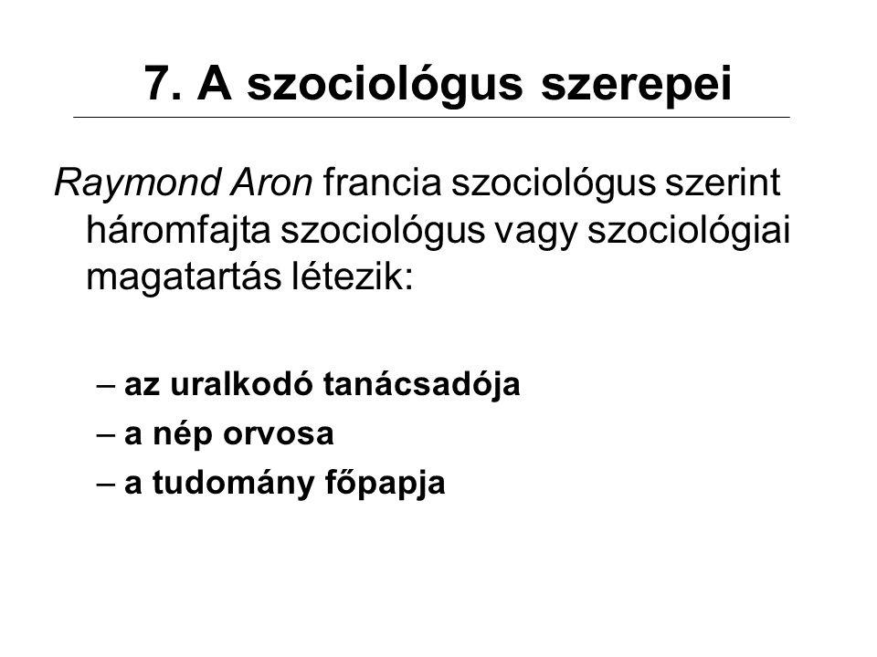7. A szociológus szerepei Raymond Aron francia szociológus szerint háromfajta szociológus vagy szociológiai magatartás létezik: –az uralkodó tanácsadó