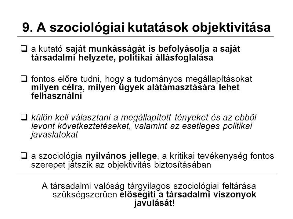 9. A szociológiai kutatások objektivitása  a kutató saját munkásságát is befolyásolja a saját társadalmi helyzete, politikai állásfoglalása  fontos