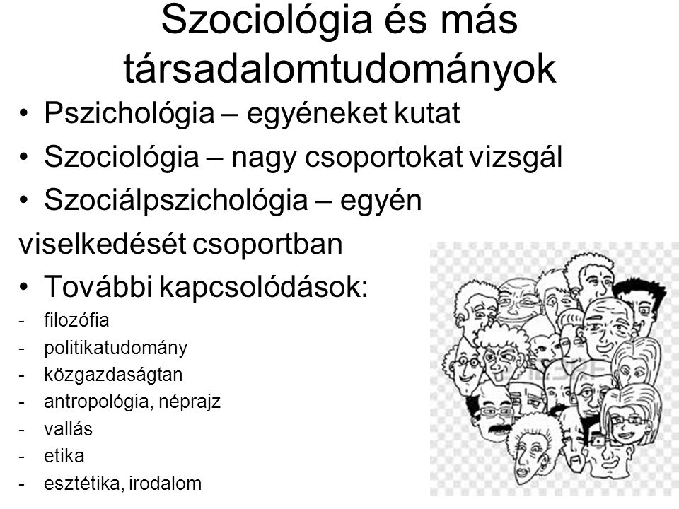 Szociológia és más társadalomtudományok Pszichológia – egyéneket kutat Szociológia – nagy csoportokat vizsgál Szociálpszichológia – egyén viselkedését csoportban További kapcsolódások: -filozófia -politikatudomány -közgazdaságtan -antropológia, néprajz -vallás -etika -esztétika, irodalom