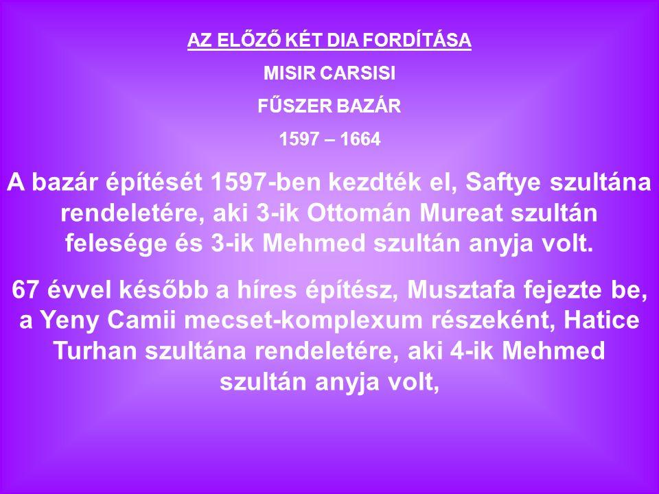 AZ ELŐZŐ KÉT DIA FORDÍTÁSA MISIR CARSISI FŰSZER BAZÁR 1597 – 1664 A bazár építését 1597-ben kezdték el, Saftye szultána rendeletére, aki 3-ik Ottomán Mureat szultán felesége és 3-ik Mehmed szultán anyja volt.
