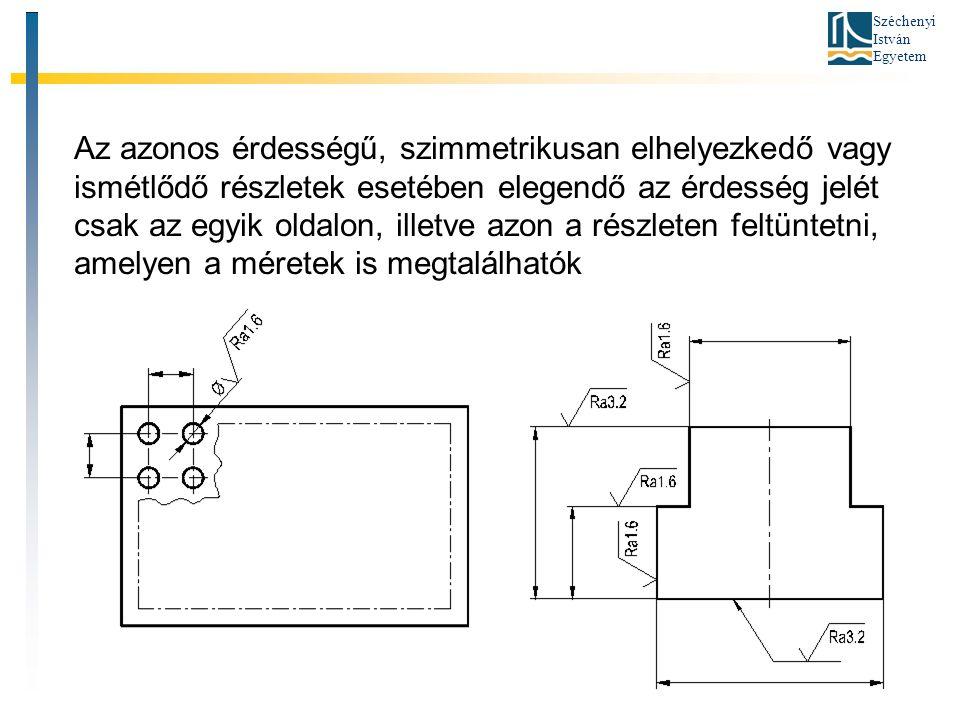 Széchenyi István Egyetem Az azonos érdességű, szimmetrikusan elhelyezkedő vagy ismétlődő részletek esetében elegendő az érdesség jelét csak az egyik oldalon, illetve azon a részleten feltüntetni, amelyen a méretek is megtalálhatók