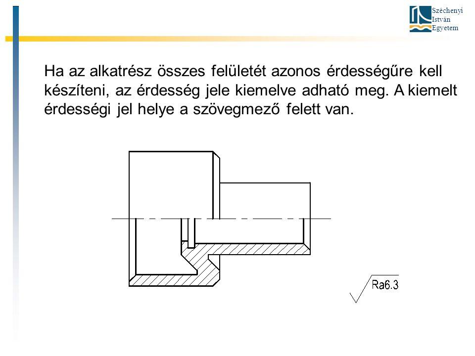 Széchenyi István Egyetem Ha az alkatrész összes felületét azonos érdességűre kell készíteni, az érdesség jele kiemelve adható meg. A kiemelt érdességi