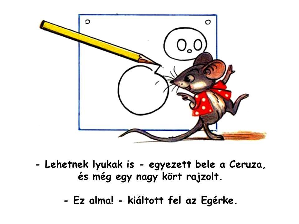 - Lehetnek lyukak is - egyezett bele a Ceruza, és még egy nagy kört rajzolt. - Ez alma! - kiáltott fel az Egérke.