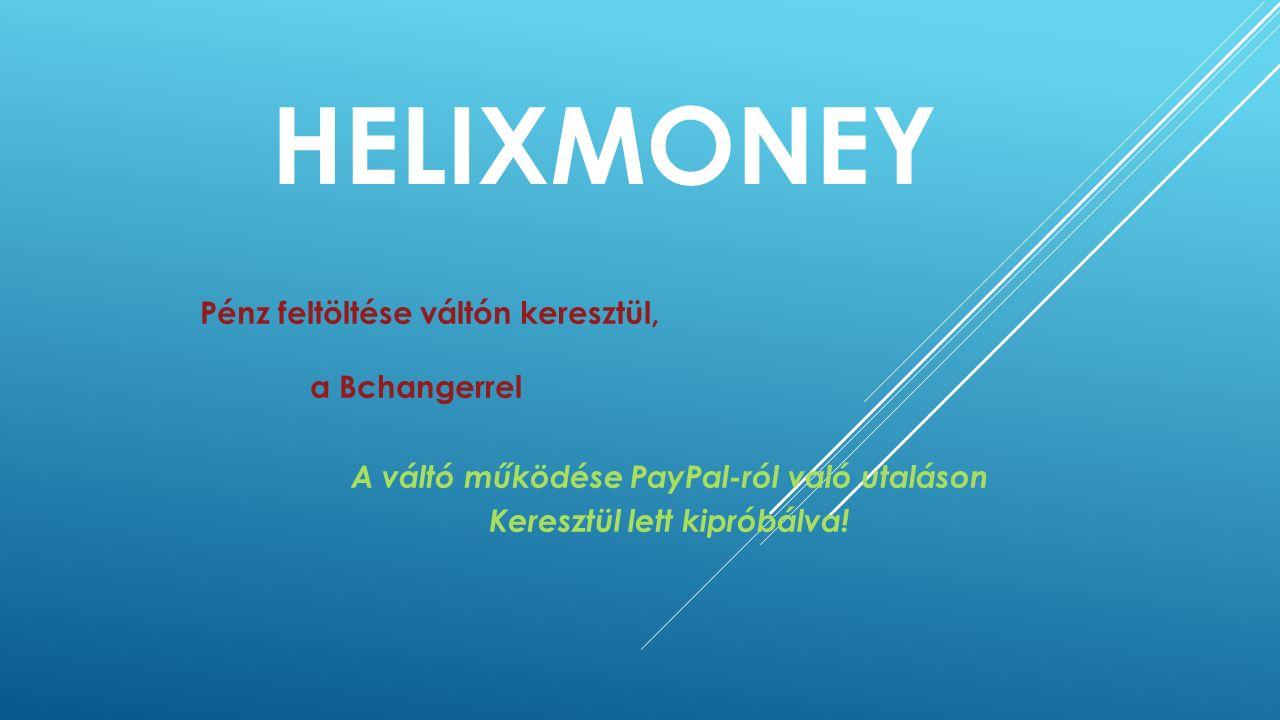 HELIXMONEY Pénz feltöltése váltón keresztül, a Bchangerrel A váltó működése PayPal-ról való utaláson Keresztül lett kipróbálva!