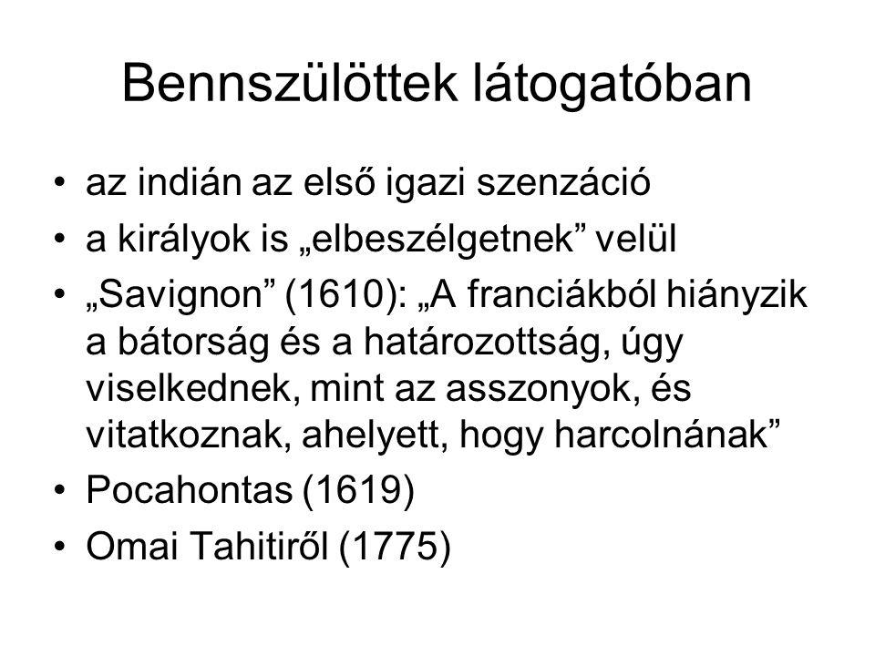 """Bennszülöttek látogatóban az indián az első igazi szenzáció a királyok is """"elbeszélgetnek velül """"Savignon (1610): """"A franciákból hiányzik a bátorság és a határozottság, úgy viselkednek, mint az asszonyok, és vitatkoznak, ahelyett, hogy harcolnának Pocahontas (1619) Omai Tahitiről (1775)"""