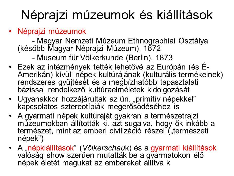 Néprajzi múzeumok és kiállítások Néprajzi múzeumok - Magyar Nemzeti Múzeum Ethnographiai Osztálya (később Magyar Néprajzi Múzeum), 1872 - Museum für Völkerkunde (Berlin), 1873 Ezek az intézmények tették lehetővé az Európán (és É- Amerikán) kívüli népek kultúrájának (kulturális termékeinek) rendszeres gyűjtését és a megbízhatóbb tapasztalati bázissal rendelkező kultúraelméletek kidolgozását Ugyanakkor hozzájárultak az ún.