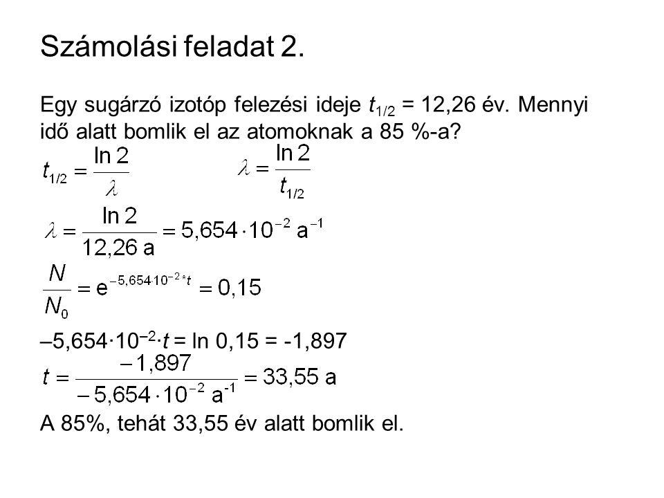 Számolási feladat 2. Egy sugárzó izotóp felezési ideje t 1/2 = 12,26 év. Mennyi idő alatt bomlik el az atomoknak a 85 %-a? –5,654·10 –2 ·t = ln 0,15 =
