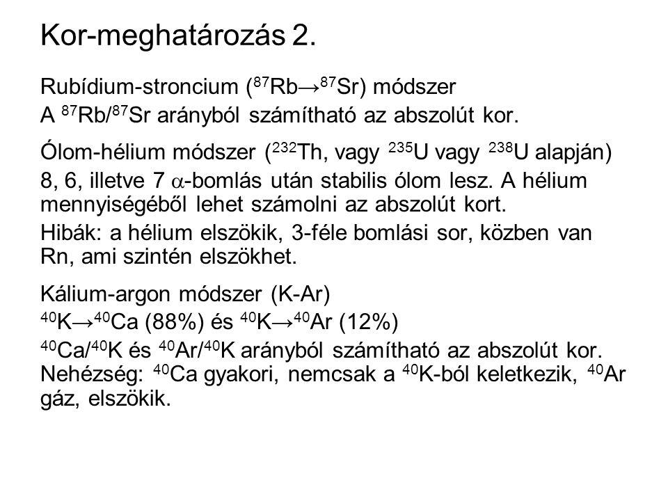 Kor-meghatározás 2. Rubídium-stroncium ( 87 Rb→ 87 Sr) módszer A 87 Rb/ 87 Sr arányból számítható az abszolút kor. Ólom-hélium módszer ( 232 Th, vagy