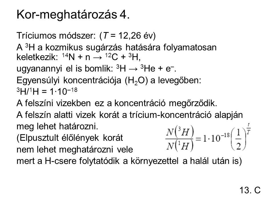 Kor-meghatározás 4. Tríciumos módszer: (T = 12,26 év) A 3 H a kozmikus sugárzás hatására folyamatosan keletkezik: 14 N + n → 12 C + 3 H, ugyanannyi el