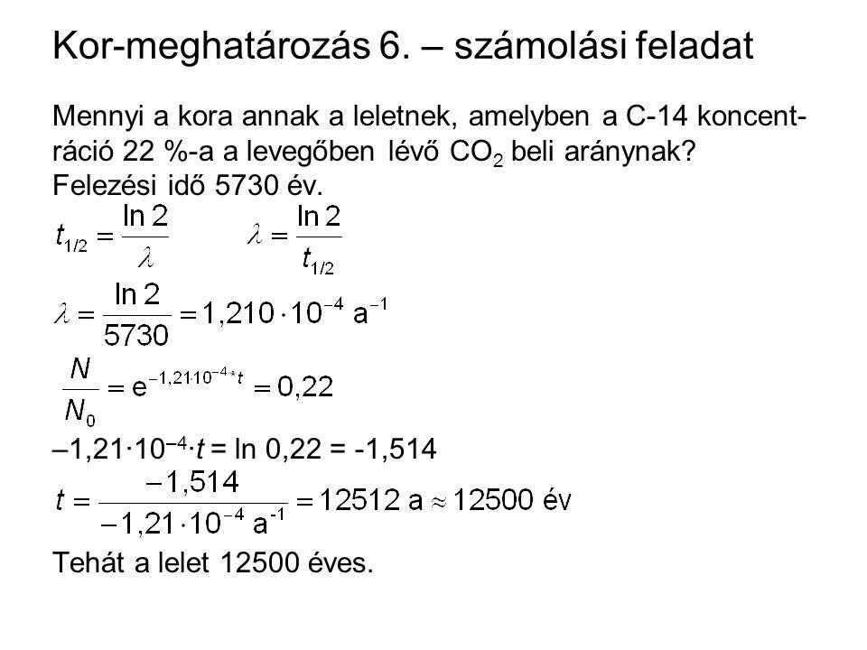 Kor-meghatározás 6. – számolási feladat Mennyi a kora annak a leletnek, amelyben a C-14 koncent- ráció 22 %-a a levegőben lévő CO 2 beli aránynak? Fel