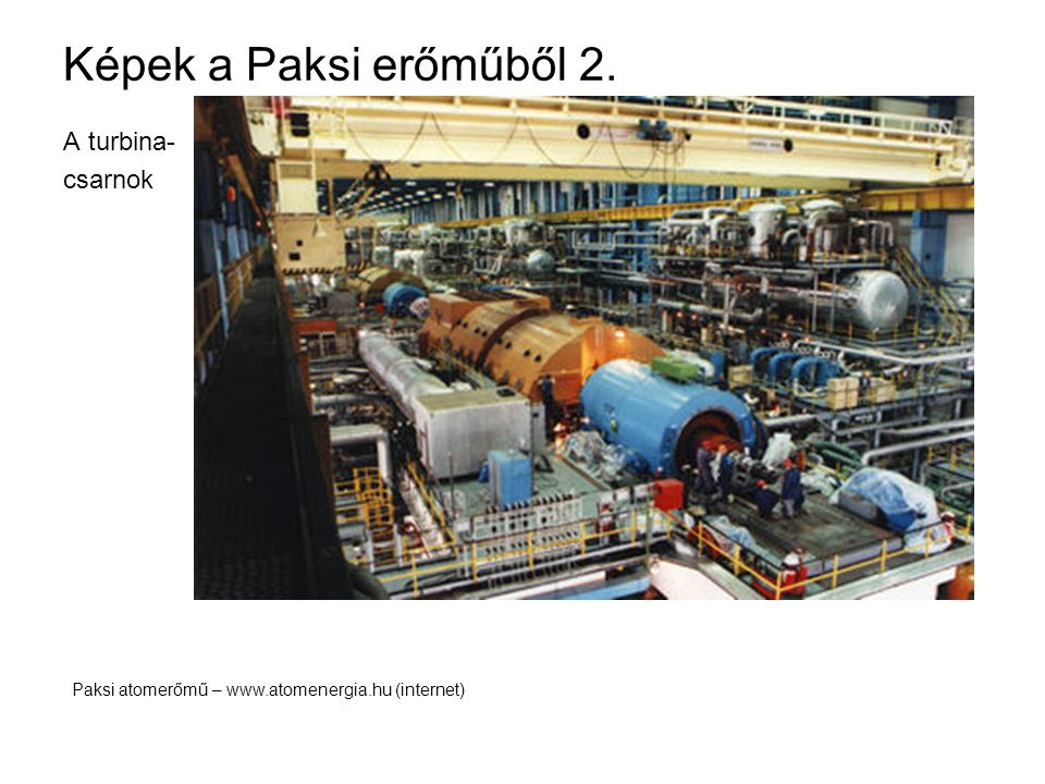 Képek a Paksi erőműből 2. A turbina- csarnok Paksi atomerőmű – www.atomenergia.hu (internet)