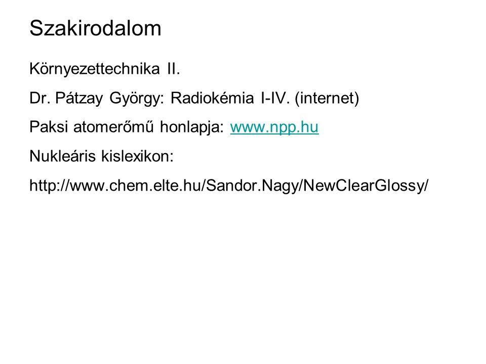 Szakirodalom Környezettechnika II. Dr. Pátzay György: Radiokémia I-IV. (internet) Paksi atomerőmű honlapja: www.npp.huwww.npp.hu Nukleáris kislexikon: