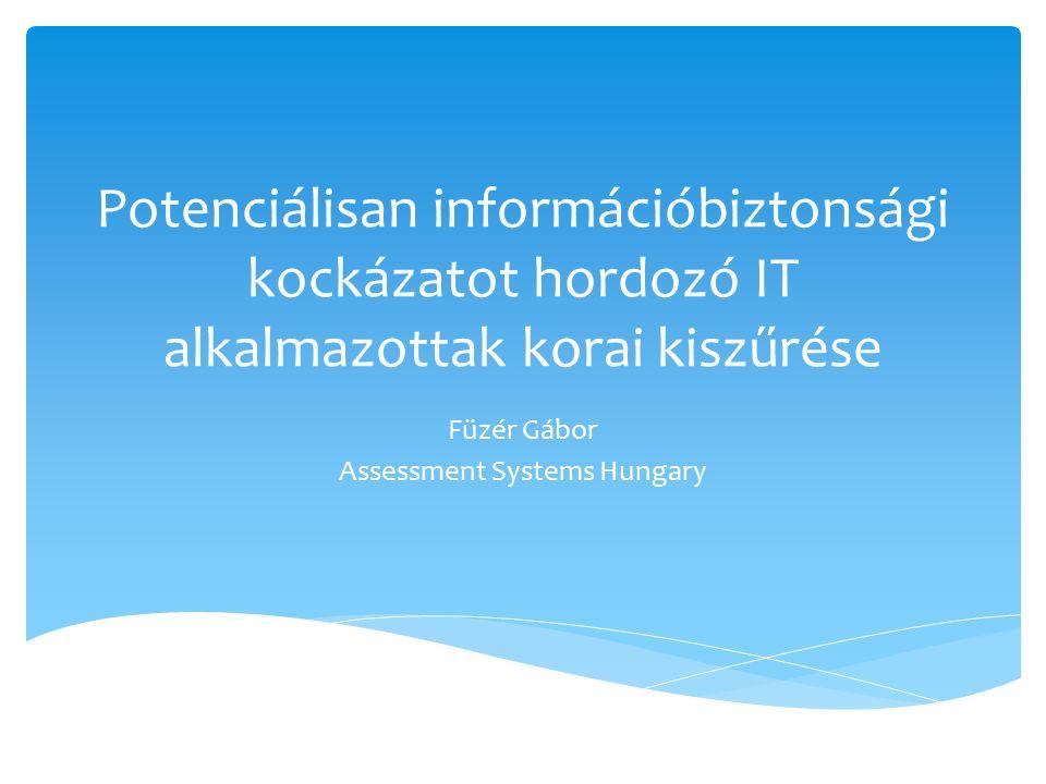 Potenciálisan információbiztonsági kockázatot hordozó IT alkalmazottak korai kiszűrése Füzér Gábor Assessment Systems Hungary