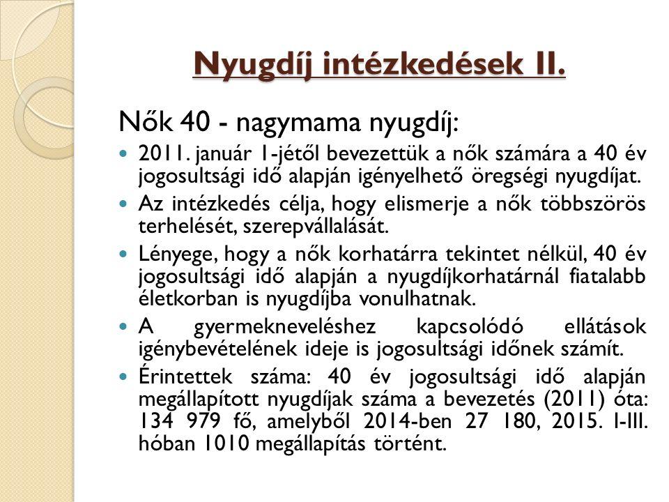 Nyugdíj intézkedések II. Nők 40 - nagymama nyugdíj: 2011. január 1-jétől bevezettük a nők számára a 40 év jogosultsági idő alapján igényelhető öregség