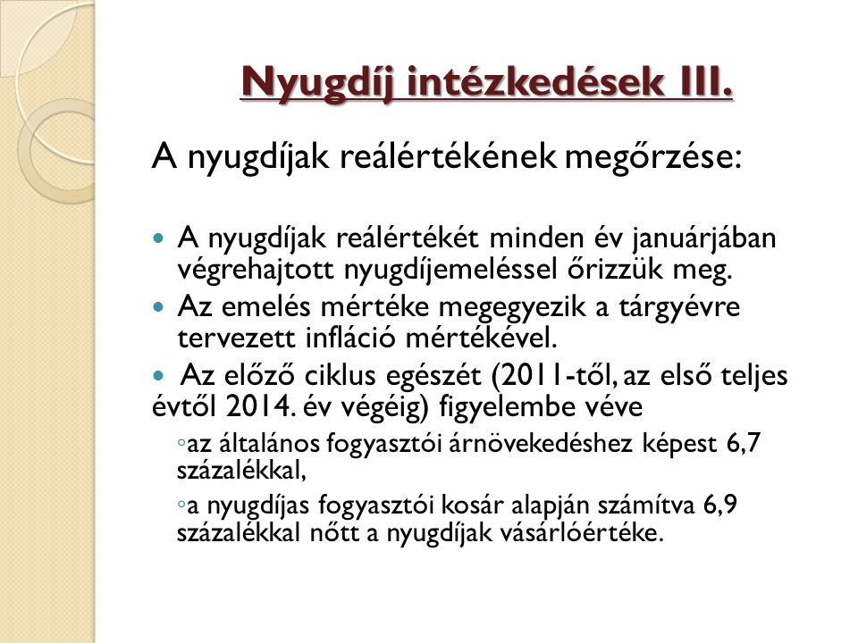 Nyugdíj intézkedések III. A nyugdíjak reálértékének megőrzése: A nyugdíjak reálértékét minden év januárjában végrehajtott nyugdíjemeléssel őrizzük meg