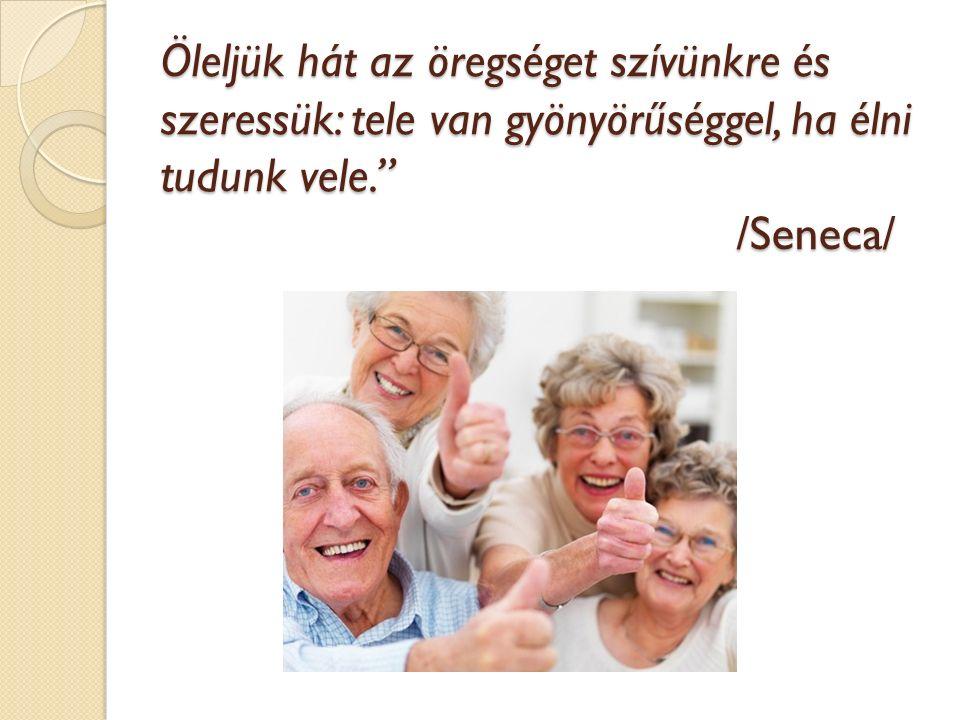 """Öleljük hát az öregséget szívünkre és szeressük: tele van gyönyörűséggel, ha élni tudunk vele."""" /Seneca/"""