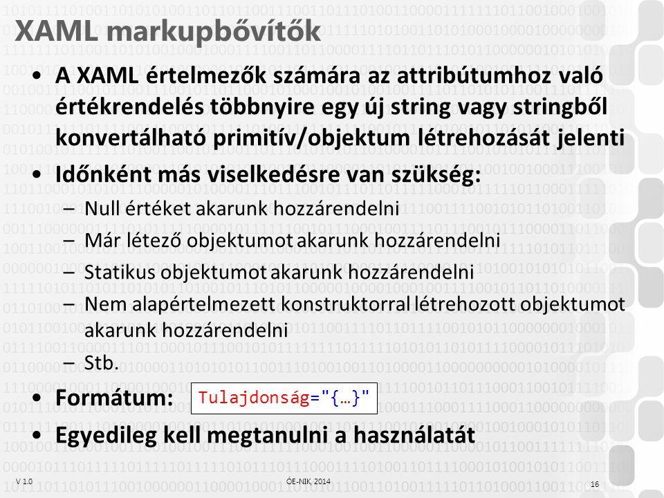 V 1.0ÓE-NIK, 2014 XAML markupbővítők A XAML értelmezők számára az attribútumhoz való értékrendelés többnyire egy új string vagy stringből konvertálható primitív/objektum létrehozását jelenti Időnként más viselkedésre van szükség: –Null értéket akarunk hozzárendelni –Már létező objektumot akarunk hozzárendelni –Statikus objektumot akarunk hozzárendelni –Nem alapértelmezett konstruktorral létrehozott objektumot akarunk hozzárendelni –Stb.