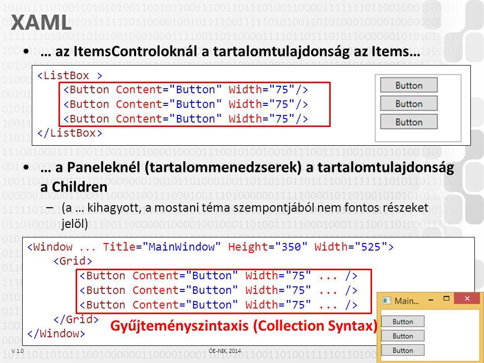 V 1.0ÓE-NIK, 2014 XAML Gyűjteményszintaxis (Collection Syntax) –A XAML feldolgozó enged több gyermekelemet egymás után megadni, ha az éppen beállítandó tulajdonság egy gyűjtemény (IList, Array, IDictionary) –Az előző példánál pl.