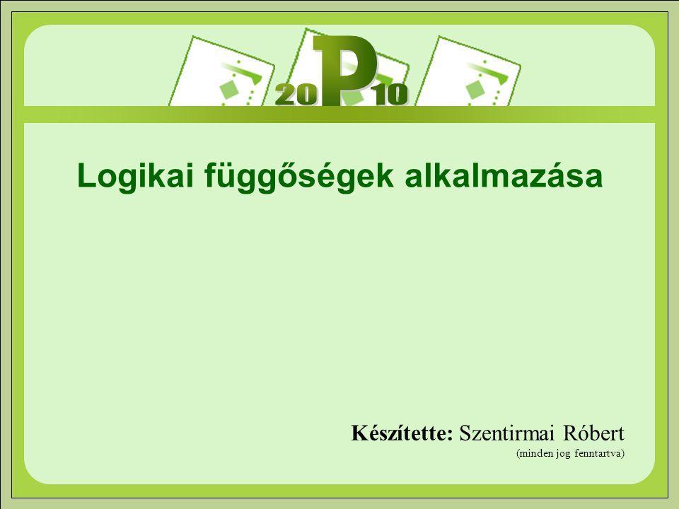 Logikai függőségek alkalmazása Készítette: Szentirmai Róbert (minden jog fenntartva)