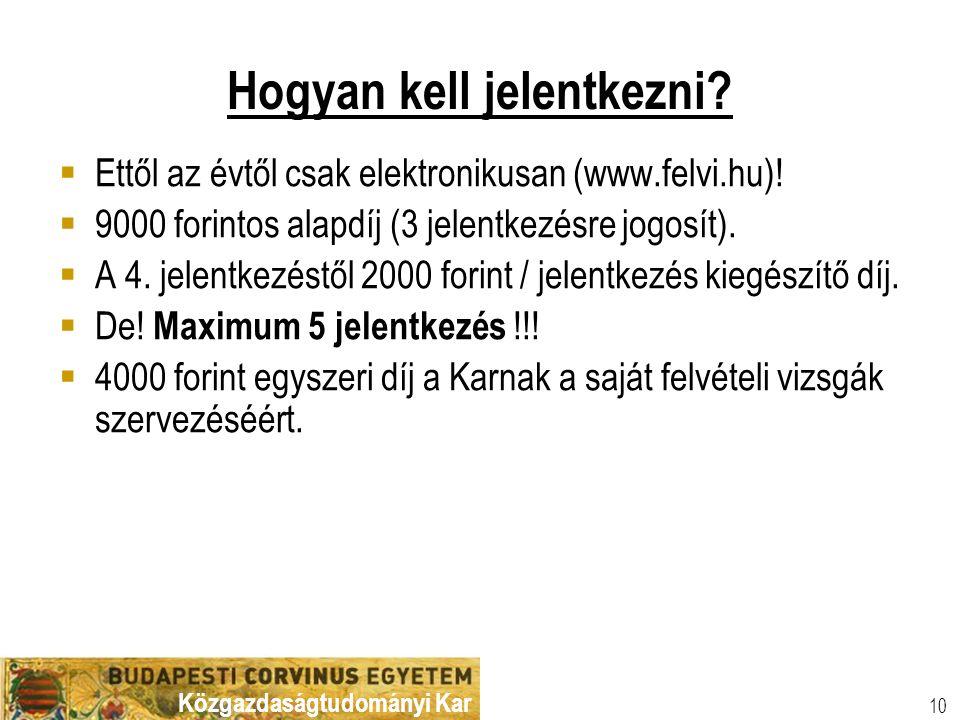 Közgazdaságtudományi Kar 10 Hogyan kell jelentkezni?  Ettől az évtől csak elektronikusan (www.felvi.hu)!  9000 forintos alapdíj (3 jelentkezésre jog