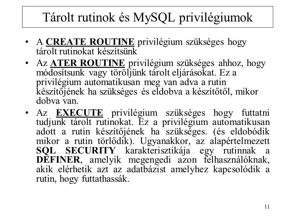 11 Tárolt rutinok és MySQL privilégiumok A CREATE ROUTINE privilégium szükséges hogy tárolt rutinokat készítsünk Az ATER ROUTINE privilégium szükséges ahhoz, hogy módosítsunk vagy töröljünk tárolt eljárásokat.