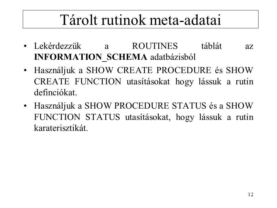 12 Tárolt rutinok meta-adatai Lekérdezzük a ROUTINES táblát az INFORMATION_SCHEMA adatbázisból Használjuk a SHOW CREATE PROCEDURE és SHOW CREATE FUNCT