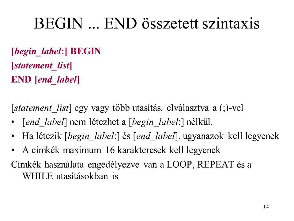 14 BEGIN... END összetett szintaxis [begin_label:] BEGIN [statement_list] END [end_label] [statement_list] egy vagy több utasítás, elválasztva a (;)-v