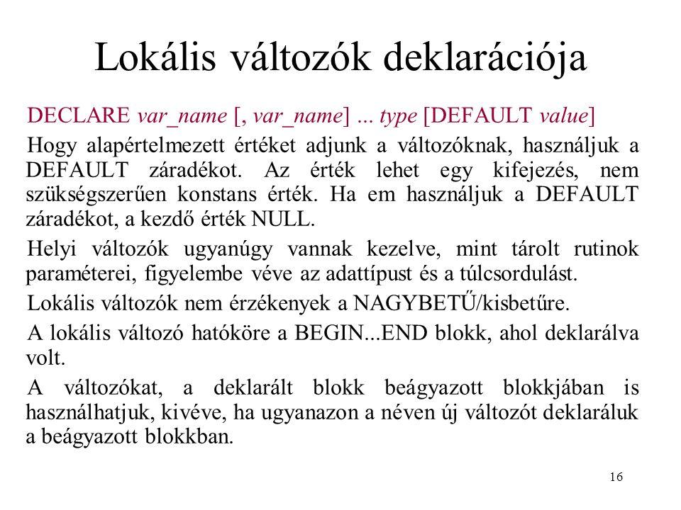 16 Lokális változók deklarációja DECLARE var_name [, var_name]... type [DEFAULT value] Hogy alapértelmezett értéket adjunk a változóknak, használjuk a