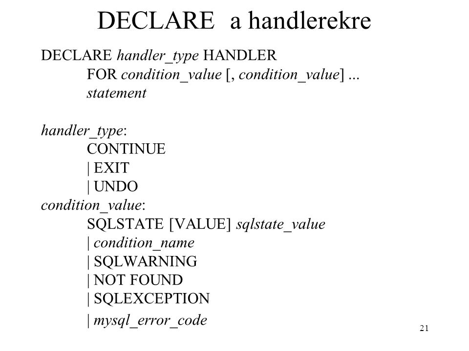 21 DECLARE a handlerekre DECLARE handler_type HANDLER FOR condition_value [, condition_value]...
