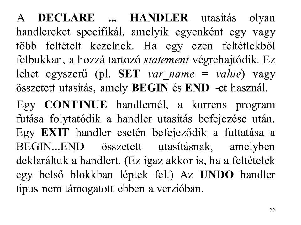 22 A DECLARE... HANDLER utasítás olyan handlereket specifikál, amelyik egyenként egy vagy több feltételt kezelnek. Ha egy ezen feltétlekből felbukkan,