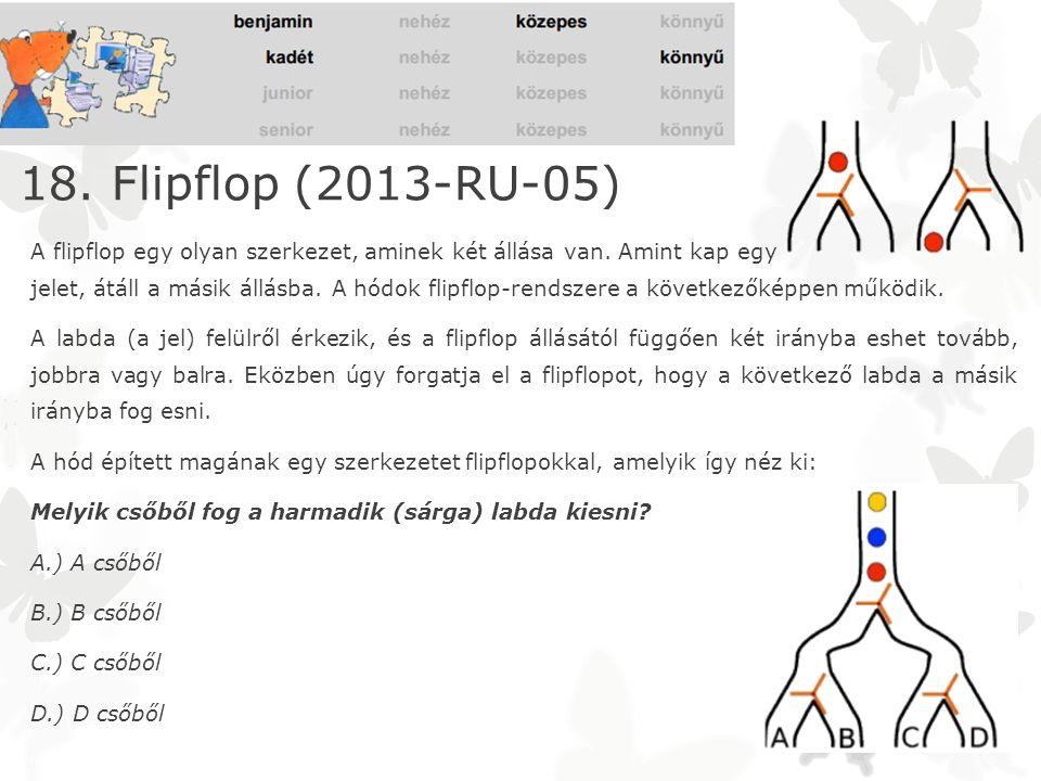 18. Flipflop (2013-RU-05) A flipflop egy olyan szerkezet, aminek két állása van. Amint kap egy jelet, átáll a másik állásba. A hódok flipflop-rendszer