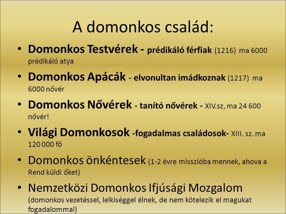 A domonkos család: Domonkos Testvérek - prédikáló férfiak (1216) ma 6000 prédikáló atya Domonkos Apácák - elvonultan imádkoznak (1217) ma 6000 nővér D