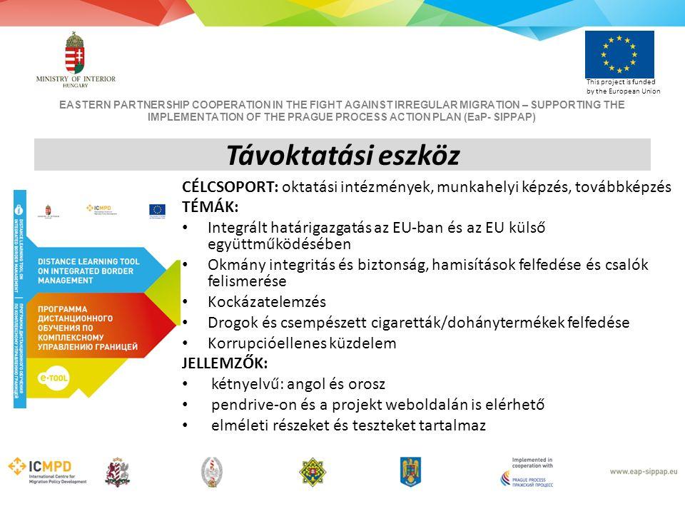 EASTERN PARTNERSHIP COOPERATION IN THE FIGHT AGAINST IRREGULAR MIGRATION – SUPPORTING THE IMPLEMENTATION OF THE PRAGUE PROCESS ACTION PLAN (EaP- SIPPAP) This project is funded by the European Union CÉLCSOPORT: oktatási intézmények, munkahelyi képzés, továbbképzés TÉMÁK: Integrált határigazgatás az EU-ban és az EU külső együttműködésében Okmány integritás és biztonság, hamisítások felfedése és csalók felismerése Kockázatelemzés Drogok és csempészett cigaretták/dohánytermékek felfedése Korrupcióellenes küzdelem JELLEMZŐK: kétnyelvű: angol és orosz pendrive-on és a projekt weboldalán is elérhető elméleti részeket és teszteket tartalmaz Távoktatási eszköz