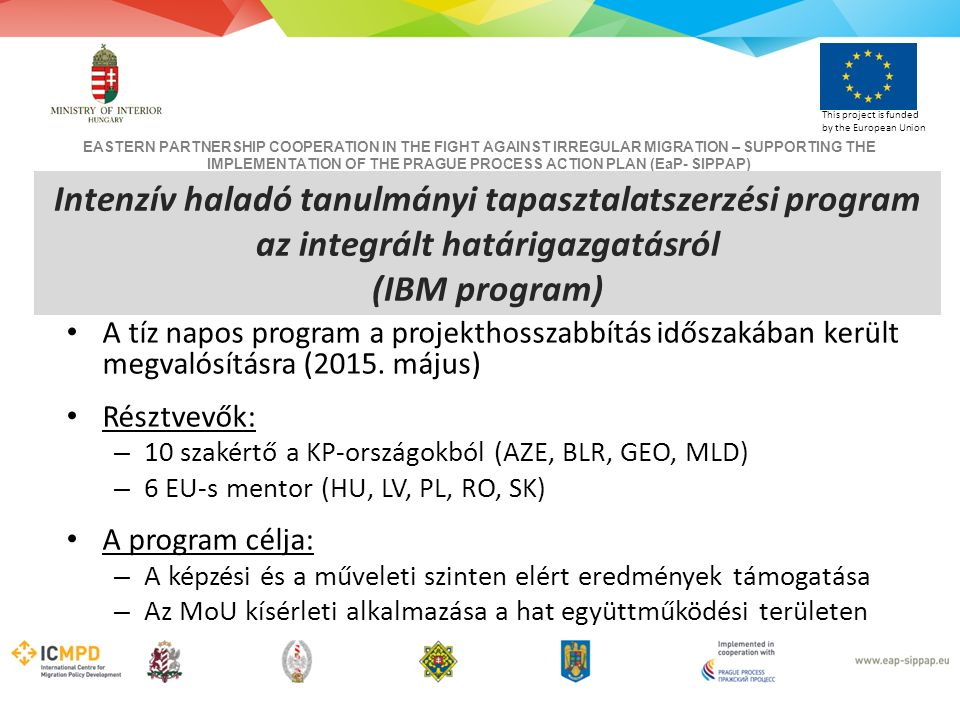 EASTERN PARTNERSHIP COOPERATION IN THE FIGHT AGAINST IRREGULAR MIGRATION – SUPPORTING THE IMPLEMENTATION OF THE PRAGUE PROCESS ACTION PLAN (EaP- SIPPAP) This project is funded by the European Union Intenzív haladó tanulmányi tapasztalatszerzési program az integrált határigazgatásról (IBM program) A tíz napos program a projekthosszabbítás időszakában került megvalósításra (2015.