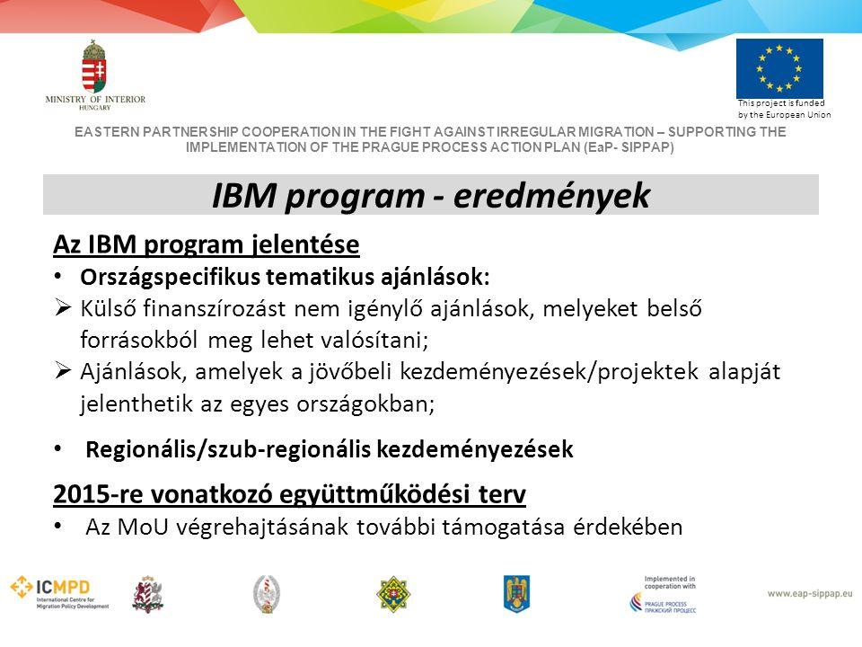 EASTERN PARTNERSHIP COOPERATION IN THE FIGHT AGAINST IRREGULAR MIGRATION – SUPPORTING THE IMPLEMENTATION OF THE PRAGUE PROCESS ACTION PLAN (EaP- SIPPAP) This project is funded by the European Union IBM program - eredmények Az IBM program jelentése Országspecifikus tematikus ajánlások:  Külső finanszírozást nem igénylő ajánlások, melyeket belső forrásokból meg lehet valósítani;  Ajánlások, amelyek a jövőbeli kezdeményezések/projektek alapját jelenthetik az egyes országokban; Regionális/szub-regionális kezdeményezések 2015-re vonatkozó együttműködési terv Az MoU végrehajtásának további támogatása érdekében