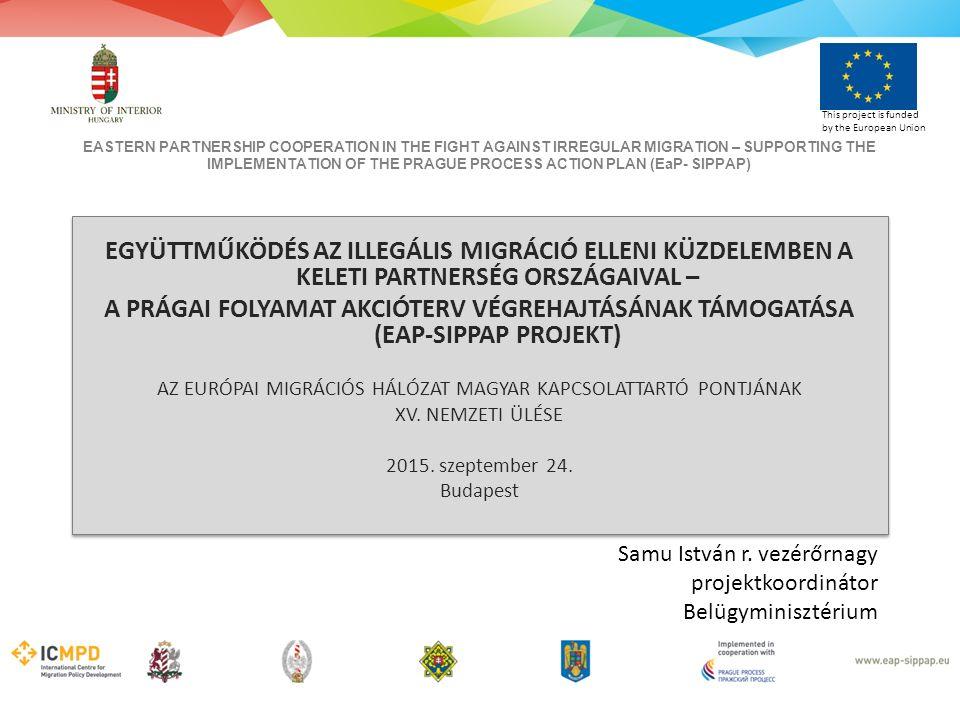EASTERN PARTNERSHIP COOPERATION IN THE FIGHT AGAINST IRREGULAR MIGRATION – SUPPORTING THE IMPLEMENTATION OF THE PRAGUE PROCESS ACTION PLAN (EaP- SIPPAP) This project is funded by the European Union EGYÜTTMŰKÖDÉS AZ ILLEGÁLIS MIGRÁCIÓ ELLENI KÜZDELEMBEN A KELETI PARTNERSÉG ORSZÁGAIVAL – A PRÁGAI FOLYAMAT AKCIÓTERV VÉGREHAJTÁSÁNAK TÁMOGATÁSA (EAP-SIPPAP PROJEKT) AZ EURÓPAI MIGRÁCIÓS HÁLÓZAT MAGYAR KAPCSOLATTARTÓ PONTJÁNAK XV.