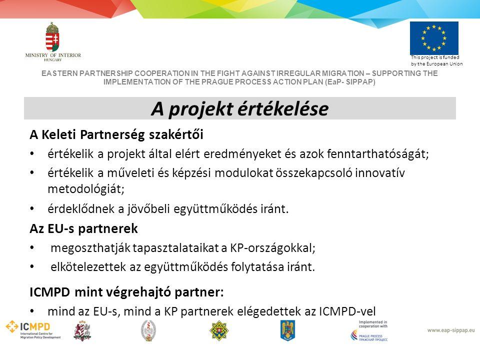 EASTERN PARTNERSHIP COOPERATION IN THE FIGHT AGAINST IRREGULAR MIGRATION – SUPPORTING THE IMPLEMENTATION OF THE PRAGUE PROCESS ACTION PLAN (EaP- SIPPAP) This project is funded by the European Union A projekt értékelése A Keleti Partnerség szakértői értékelik a projekt által elért eredményeket és azok fenntarthatóságát; értékelik a műveleti és képzési modulokat összekapcsoló innovatív metodológiát; érdeklődnek a jövőbeli együttműködés iránt.