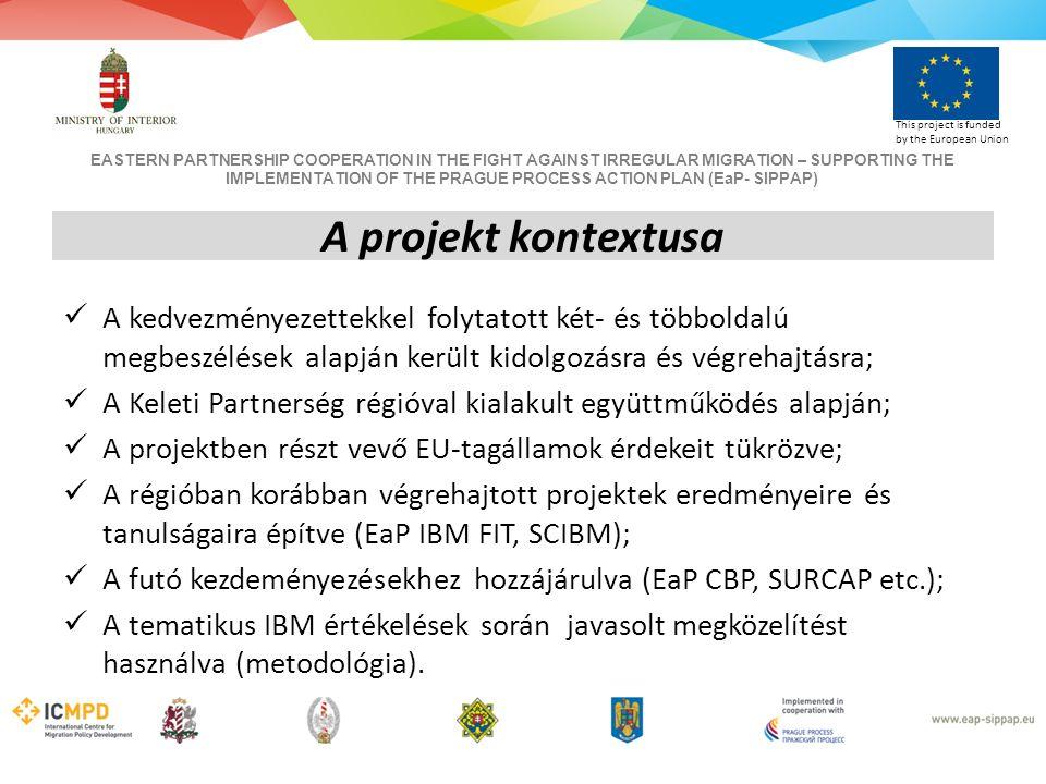 EASTERN PARTNERSHIP COOPERATION IN THE FIGHT AGAINST IRREGULAR MIGRATION – SUPPORTING THE IMPLEMENTATION OF THE PRAGUE PROCESS ACTION PLAN (EaP- SIPPAP) This project is funded by the European Union A projekt kontextusa A kedvezményezettekkel folytatott két- és többoldalú megbeszélések alapján került kidolgozásra és végrehajtásra; A Keleti Partnerség régióval kialakult együttműködés alapján; A projektben részt vevő EU-tagállamok érdekeit tükrözve; A régióban korábban végrehajtott projektek eredményeire és tanulságaira építve (EaP IBM FIT, SCIBM); A futó kezdeményezésekhez hozzájárulva (EaP CBP, SURCAP etc.); A tematikus IBM értékelések során javasolt megközelítést használva (metodológia).