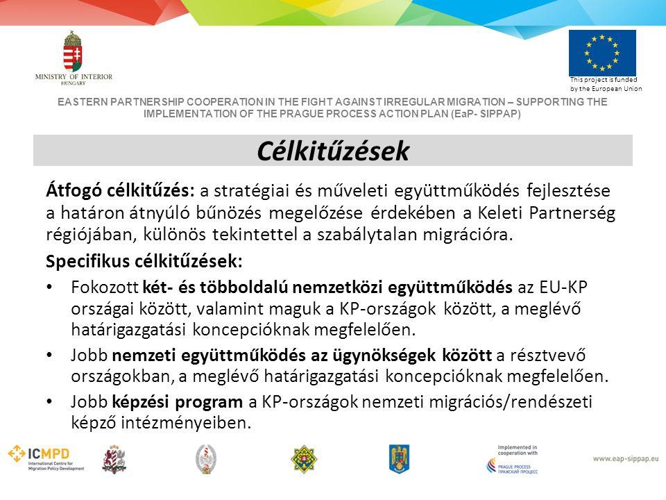 EASTERN PARTNERSHIP COOPERATION IN THE FIGHT AGAINST IRREGULAR MIGRATION – SUPPORTING THE IMPLEMENTATION OF THE PRAGUE PROCESS ACTION PLAN (EaP- SIPPAP) This project is funded by the European Union Célkitűzések Átfogó célkitűzés: a stratégiai és műveleti együttműködés fejlesztése a határon átnyúló bűnözés megelőzése érdekében a Keleti Partnerség régiójában, különös tekintettel a szabálytalan migrációra.