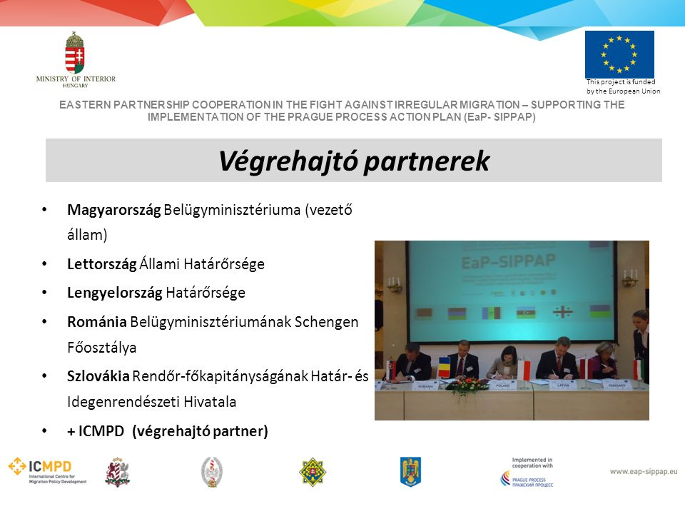 EASTERN PARTNERSHIP COOPERATION IN THE FIGHT AGAINST IRREGULAR MIGRATION – SUPPORTING THE IMPLEMENTATION OF THE PRAGUE PROCESS ACTION PLAN (EaP- SIPPAP) This project is funded by the European Union Magyarország Belügyminisztériuma (vezető állam) Lettország Állami Határőrsége Lengyelország Határőrsége Románia Belügyminisztériumának Schengen Főosztálya Szlovákia Rendőr-főkapitányságának Határ- és Idegenrendészeti Hivatala + ICMPD (végrehajtó partner) Végrehajtó partnerek