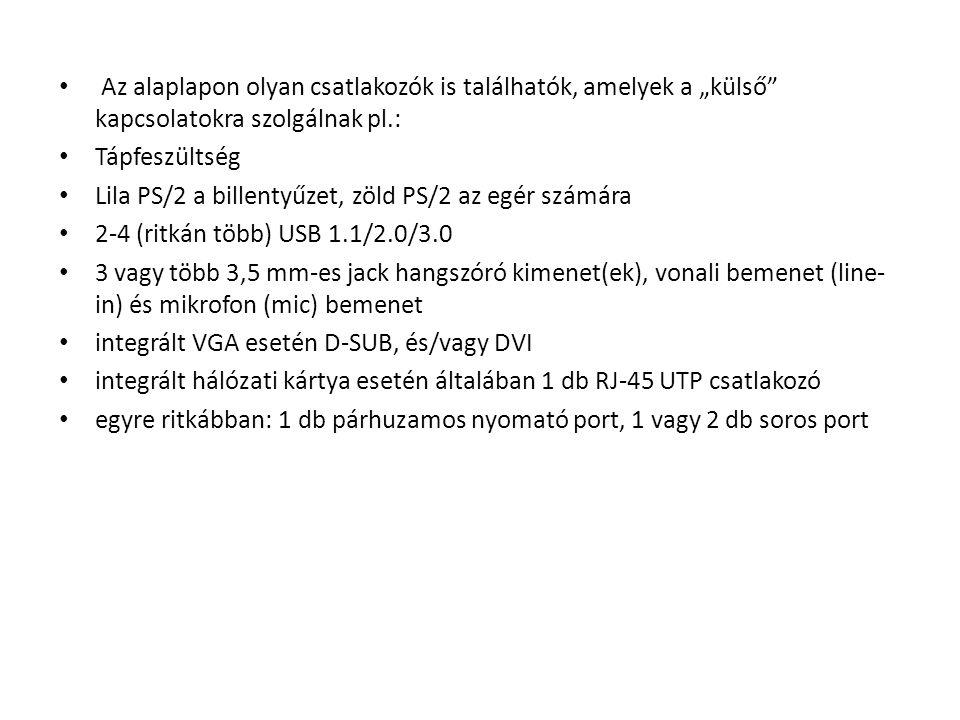 """Az alaplapon olyan csatlakozók is találhatók, amelyek a """"külső kapcsolatokra szolgálnak pl.: Tápfeszültség Lila PS/2 a billentyűzet, zöld PS/2 az egér számára 2-4 (ritkán több) USB 1.1/2.0/3.0 3 vagy több 3,5 mm-es jack hangszóró kimenet(ek), vonali bemenet (line- in) és mikrofon (mic) bemenet integrált VGA esetén D-SUB, és/vagy DVI integrált hálózati kártya esetén általában 1 db RJ-45 UTP csatlakozó egyre ritkábban: 1 db párhuzamos nyomató port, 1 vagy 2 db soros port"""