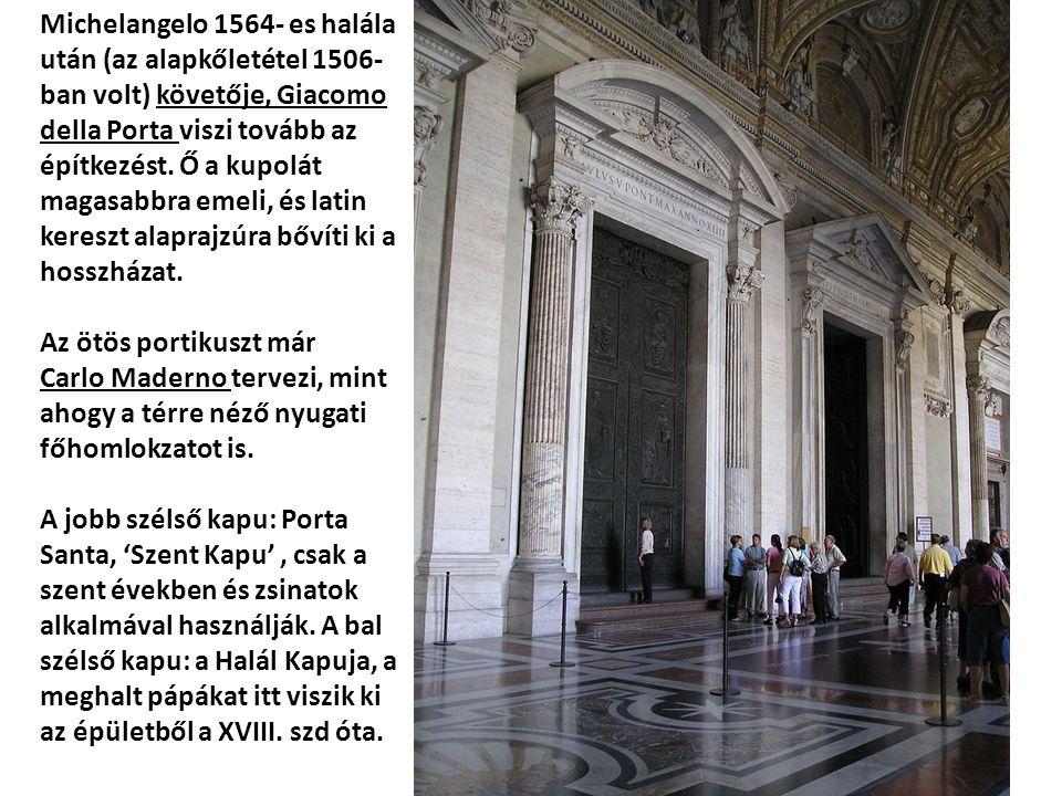 Michelangelo 1564- es halála után (az alapkőletétel 1506- ban volt) követője, Giacomo della Porta viszi tovább az építkezést. Ő a kupolát magasabbra e