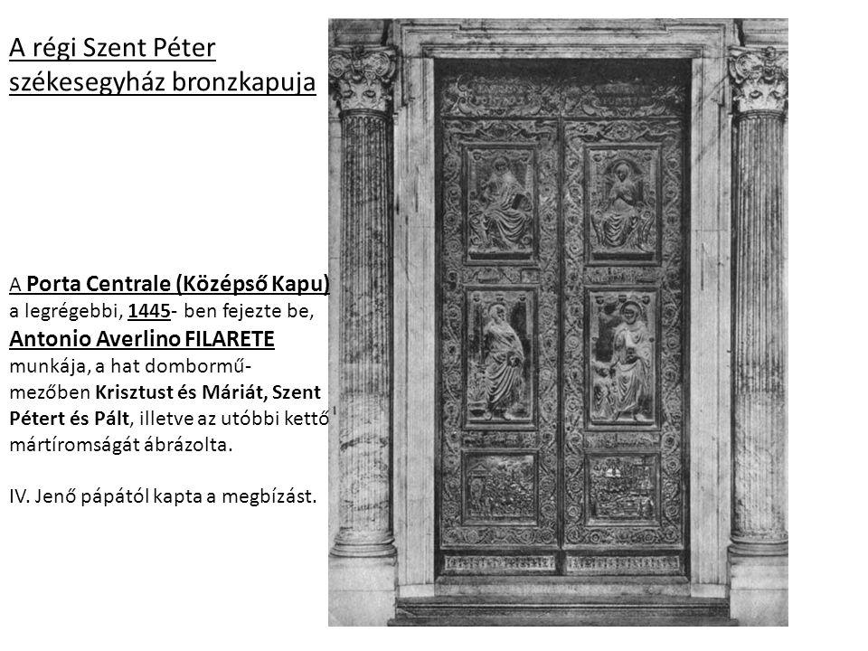 A régi Szent Péter székesegyház bronzkapuja A Porta Centrale (Középső Kapu) a legrégebbi, 1445- ben fejezte be, Antonio Averlino FILARETE munkája, a h