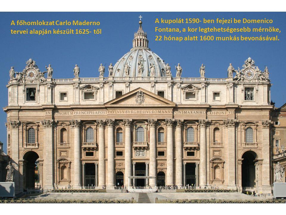 A főhomlokzat Carlo Maderno tervei alapján készült 1625- től A kupolát 1590- ben fejezi be Domenico Fontana, a kor legtehetségesebb mérnöke, 22 hónap