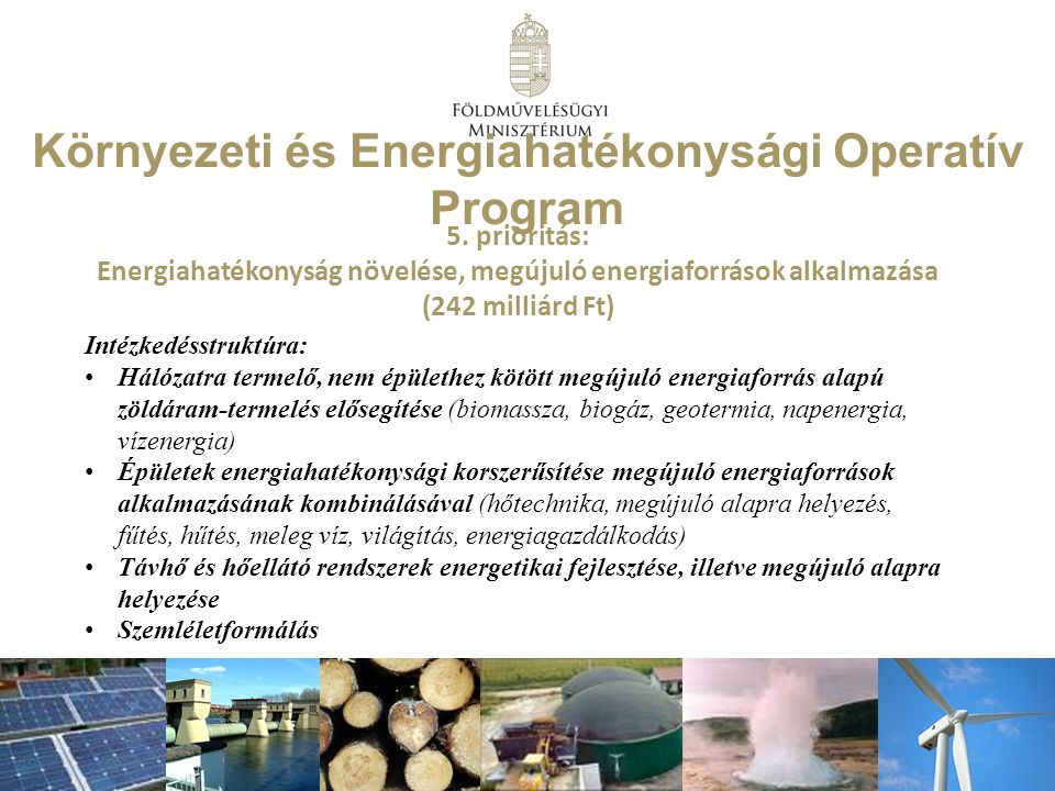 Intézkedésstruktúra: Hálózatra termelő, nem épülethez kötött megújuló energiaforrás alapú zöldáram-termelés elősegítése (biomassza, biogáz, geotermia, napenergia, vízenergia) Épületek energiahatékonysági korszerűsítése megújuló energiaforrások alkalmazásának kombinálásával (hőtechnika, megújuló alapra helyezés, fűtés, hűtés, meleg víz, világítás, energiagazdálkodás) Távhő és hőellátó rendszerek energetikai fejlesztése, illetve megújuló alapra helyezése Szemléletformálás Környezeti és Energiahatékonysági Operatív Program 5.