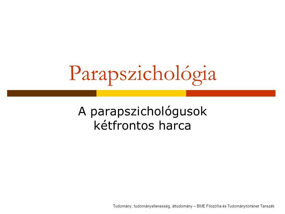 Parapszichológia A parapszichológusok kétfrontos harca Tudomány, tudományellenesség, áltudomány – BME Filozófia és Tudománytörténet Tanszék
